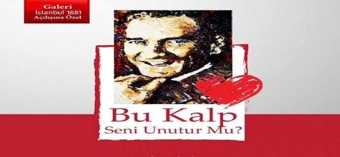 """""""Bu Kalp Seni Unutur Mu?"""" Atatürk Resimleri Sergisi"""