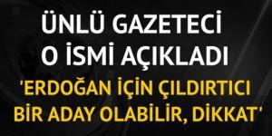 'Erdoğan için çıldırtıcı bir aday olabilir, dikkat'