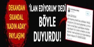 Dekandan skandal kadın aday açıklaması! 'İlan ediyorum' dedi sosyal medyadan duyurdu